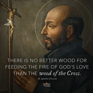 """There is no better wood for feeding the fire of God's love…"" -St. Ignatius of Loyola"