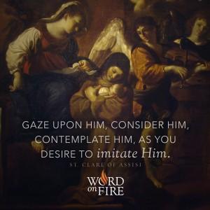 """Gaze upon Him…"" -St. Clare of Assisi"