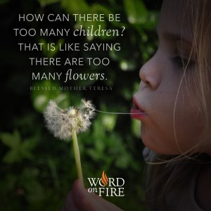 """""""How can there be too many children?"""" -Bl. Mother Teresa"""