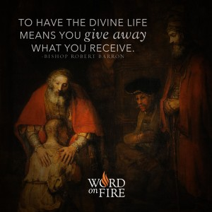 """To have the divine life means to give away what you receive."" – Bishop Barron"