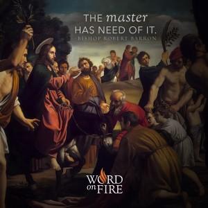"""The master has need of it."" -Bishop Robert Barron"