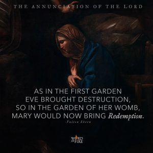 "Annunciation of the Lord ""As in the first garden Eve brought destruction, so in the garden of her womb, Mary would now bring Redemption."" – Fulton Sheen"