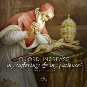 Pope St. Pius V – Increase my sufferings & patience!