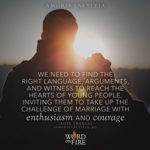 "Amoris Laetitia – ""We need to find the right language, arguments, and witness to reach the hearts of young people…"" -Pope Francis"