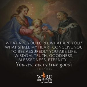 """What are you Lord, what are you? What shall my heart conceive you to be?…"" – St. Anselm"