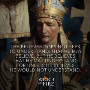 """The believer does not seek to understand, that he may believe, but…"" -St. Anselm"