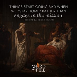 """Things start going bad when we 'stay home' rather than engage in the mission."" – Bishop Robert Barron"