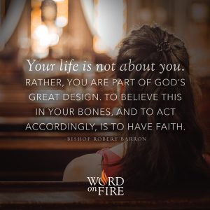 """""""Your life is not about you…"""" -Bishop Robert Barron"""