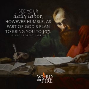 """""""See your daily labor, however humble, as part of God's plan to bring you to joy."""" – Bishop Robert Barron"""