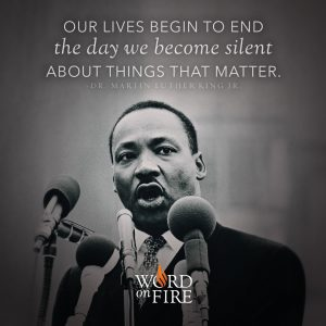 """Our lives begin to end the day we become silent about things that matter."" – Dr. Martin Luther King Jr."