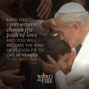 """""""Each day, every moment, choose the path of love, and you will…"""" -Bishop Robert Barron"""