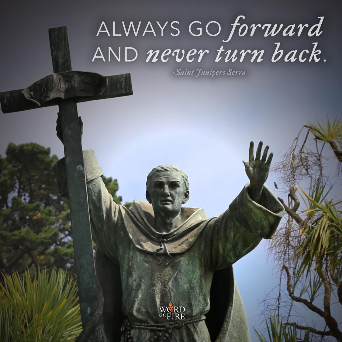 """Junipero Serra Quotes: PrayerGraphics.com » """"Always Go Forward And Never Go Back"""