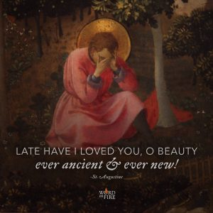 """Late have I loved you, O Beauty ever ancient and ever new!"" – St. Augustine"