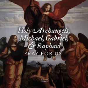 Holy Archangels, Michael, Gabriel, & Raphael, pray for us!