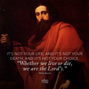 """""""It's not your life, and it's not your death, and it's not your choice. 'Whether we live or die, we are the Lord's.'"""" -Bishop Barron"""