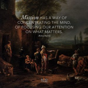 """Mission has a way of concentrating the mind, of focusing our attention on what matters."" -Bishop Robert Barron"