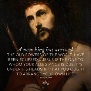 """A new king has arrived. Old powers of the world have been eclipsed…"" -Bishop Barron"