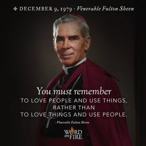 """You must remember to love people and use things…"" -Ven. Fulton Sheen"