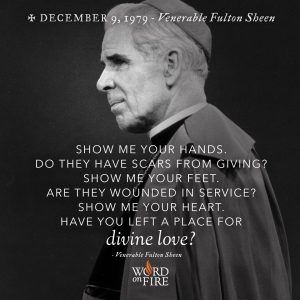 """Show me your hands. Do they have scars from giving? Show me…"" -Ven. Fulton Sheen"