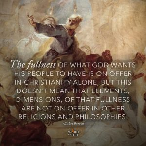 """The fullness of what God wants his people to have is on offer in christianity alone, but…"" -Bishop Robert Barron"