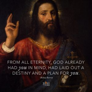 """From all eternity, God already had you in mind, had laid out a destiny and a plan for you."" -Bishop Robert Barron"